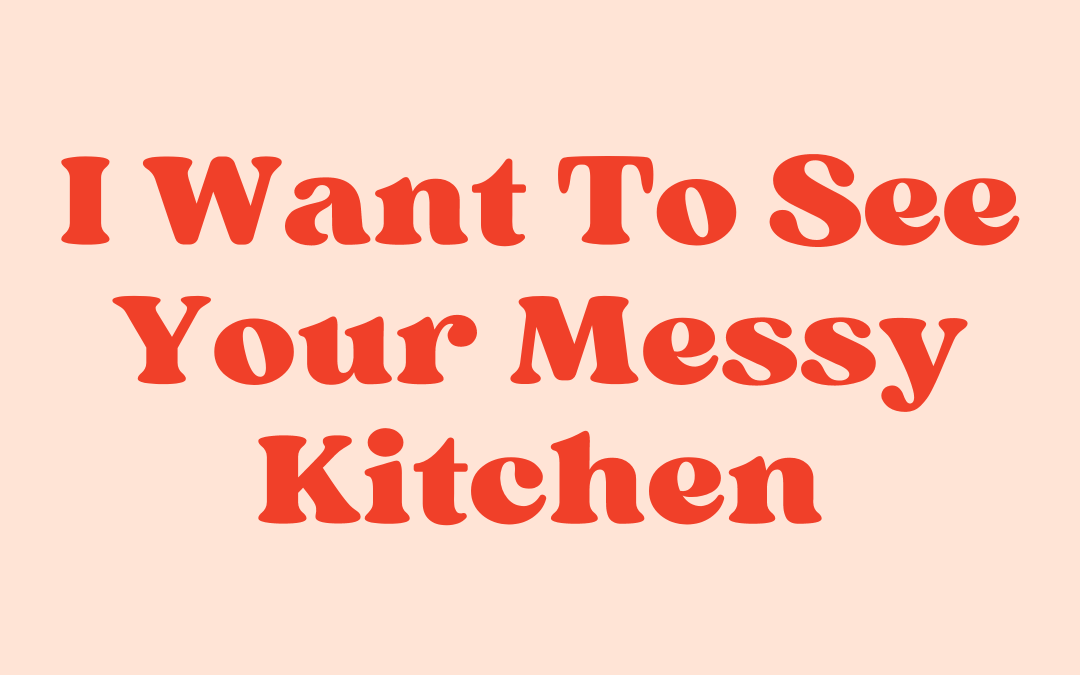 I want to see your messy kitchen