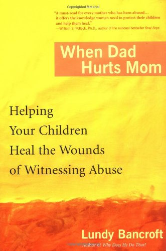 When Dad Hurts Mom- Helping Your Children Heal the Wounds of Witnessing Abuse