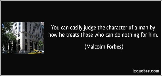 quote-you-can-easily-judge-the-character-of-a-man-by-how-he-treats-those-who-can-do-nothing-for-him-malcolm-forbes-296618