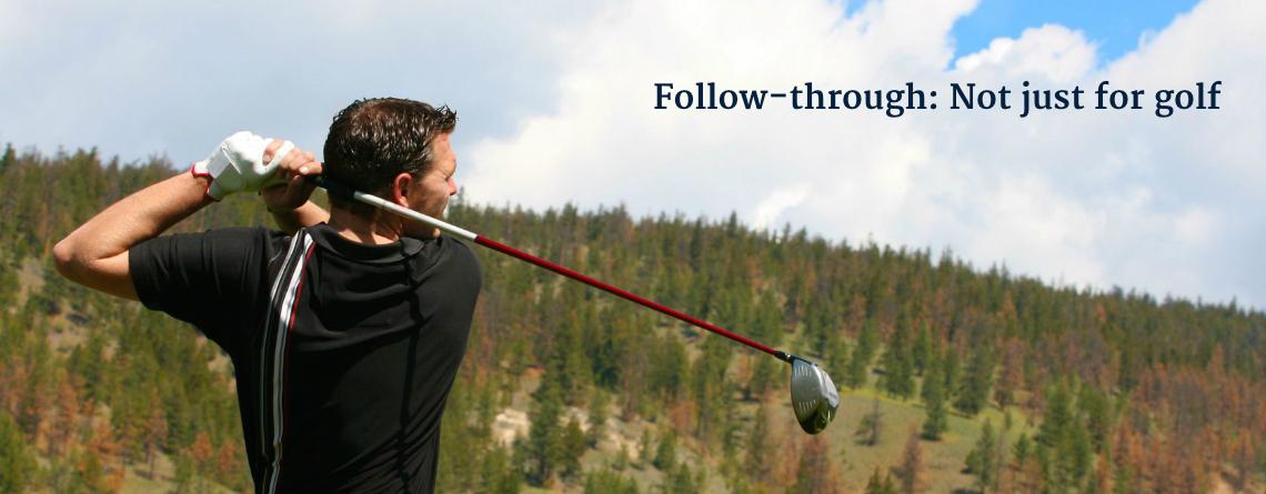 Follow-through: Not just for golf