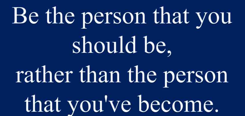 BE THE PERSON THAT YOU SHOULD BE
