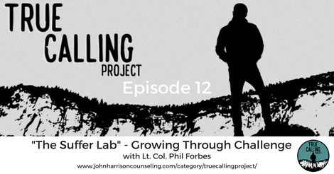 """True Calling Project 12 – Lt. Col. Phil Forbes: """"The Suffer Lab"""" – Growing Through Challenge"""
