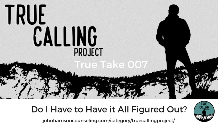 True Take 007: Do I Have to Have it All Figured Out?
