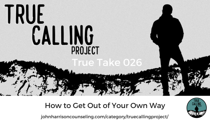True Take 026: How to Get Out of Your Own Way