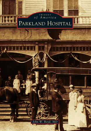 Parkland's past is told through photographs and stories collected by John W. Boyd, MD, a physician in the Dallas area for the past 30 years.