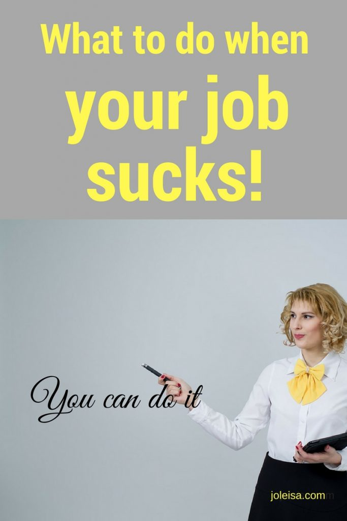 You can do better when you find yourself in a job that sucks! But do keep your head screwed on tightly.