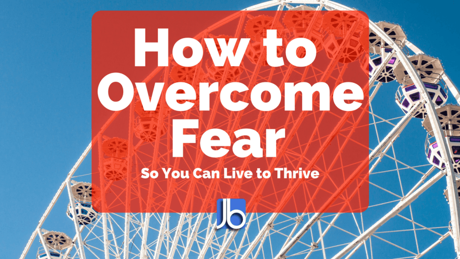 How to Overcome Fear So You Can Thrive