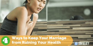 4 Ways to Keep Your Marriage from Ruining Your Health