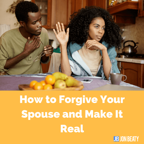 How to Forgive Your Spouse and Make It Real