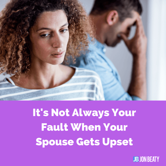It's Not Always Your Fault When Your Spouse Gets Upset
