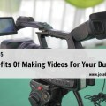5 Benefits Of Making Videos For Your Business