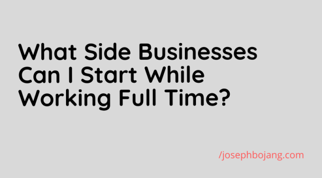 What Side Businesses can I start while working full time?