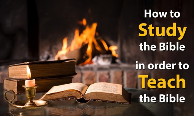 How to study the Bible in order to teach the Bible