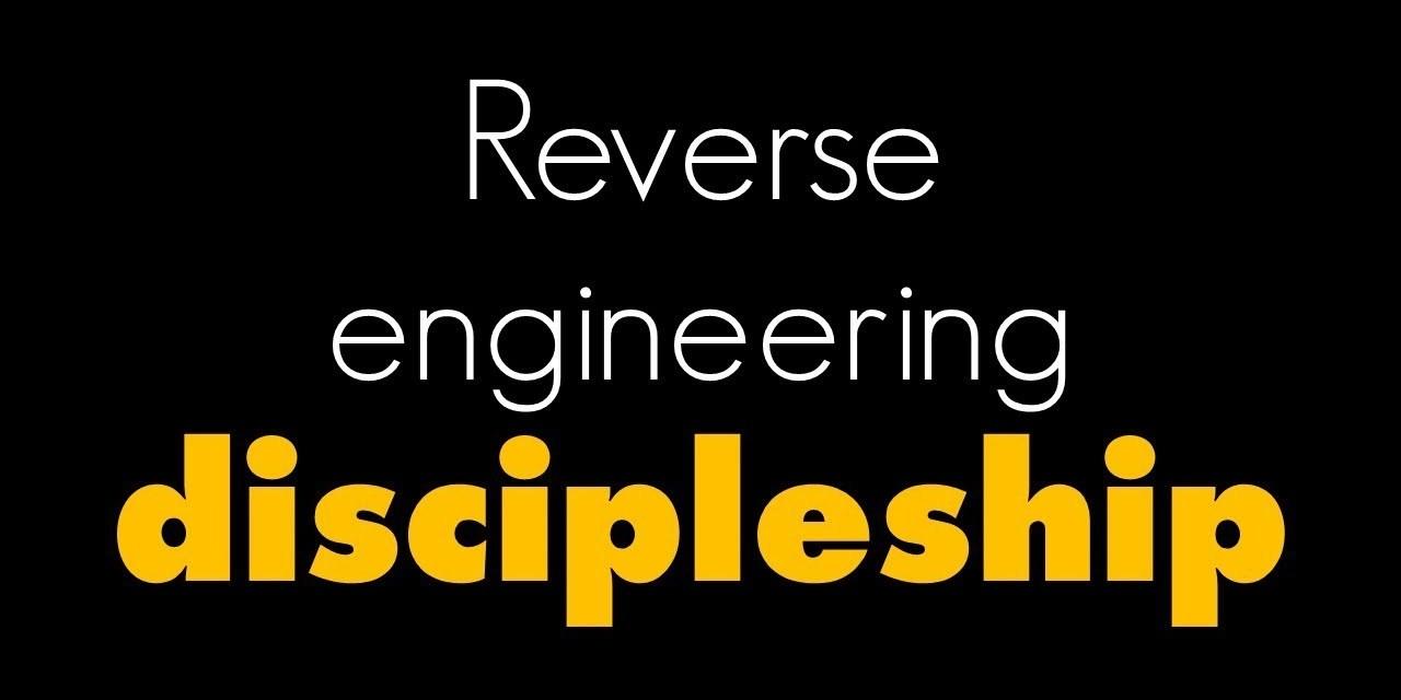 Reverse Engineering Discipleship