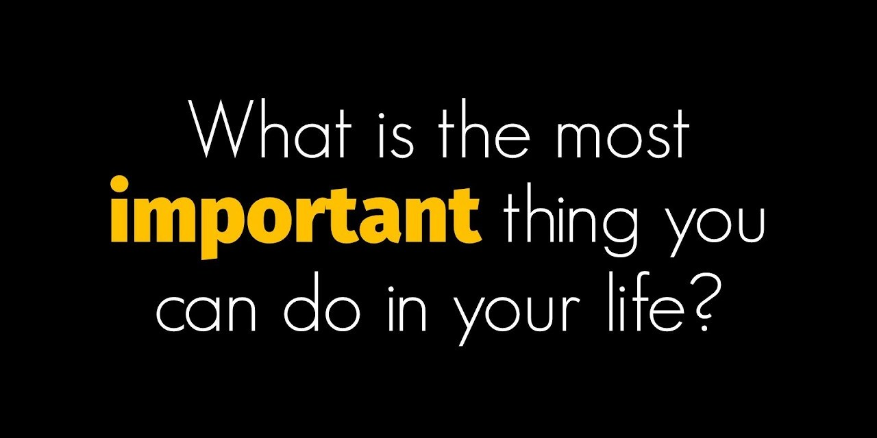 What is the most important think you can do in your life?