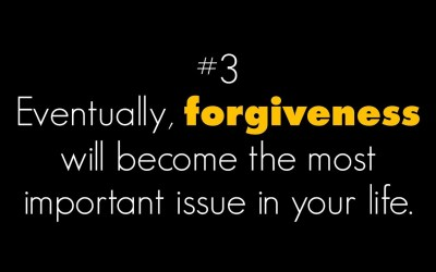 Eventually, forgiveness will become the most important issue in your life
