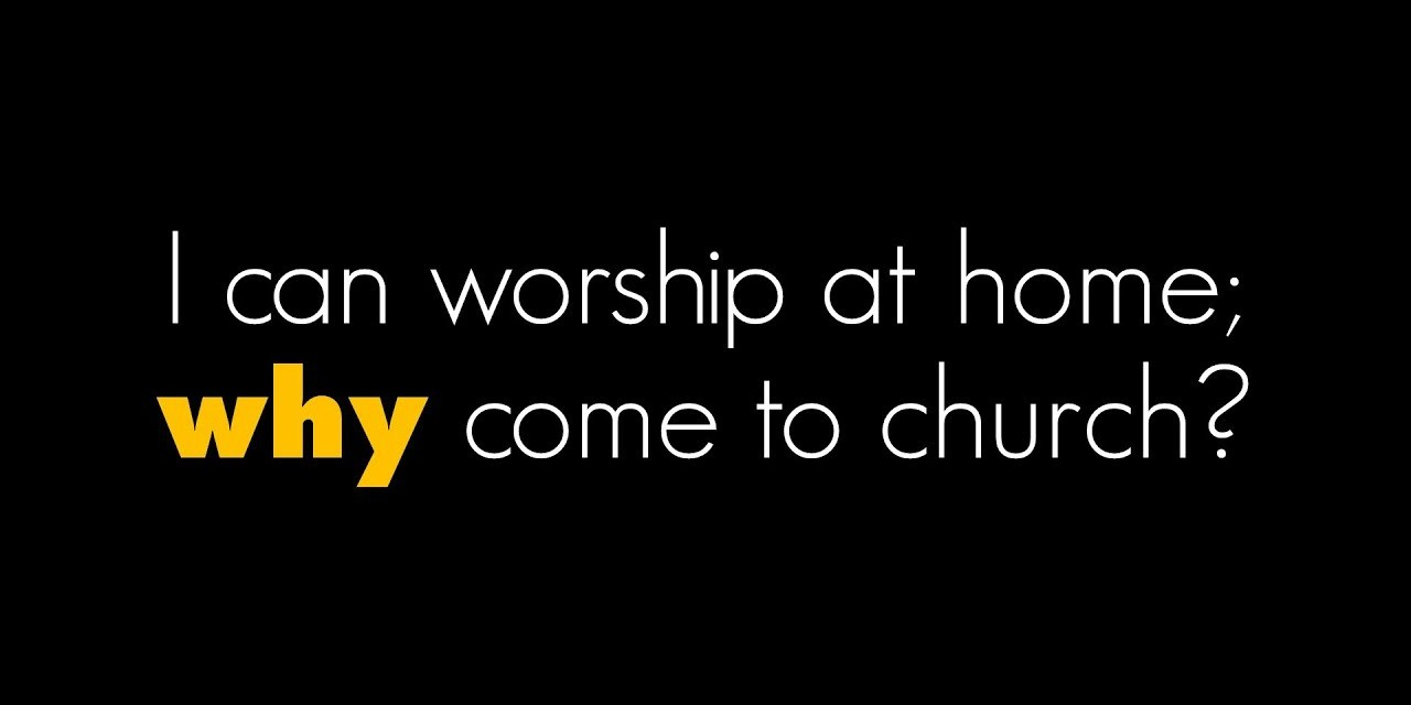 Why do need to go to church? I can worship just fine at home.