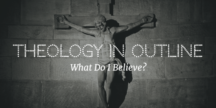 Theology in Outline: What Do I Believe?