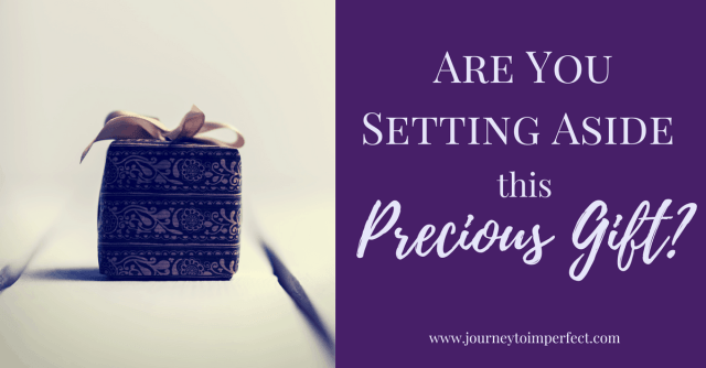 Are you unknowingly setting aside a precious gift? Find out by reading more here!