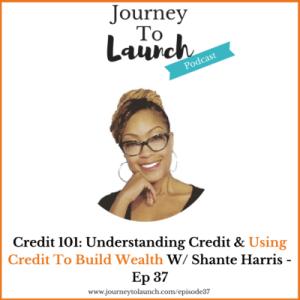Episode 37- Credit 101: Understanding Credit & Using Credit To Build Wealth W/ Shante Harris
