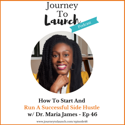 How To Start and Run A Successful Side Hustle w/ Dr. Maria James