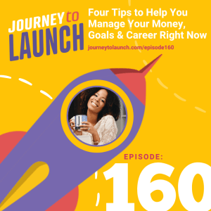 Episode 160- Four Tips to Help You Manage Your Money, Goals & Career Right Now