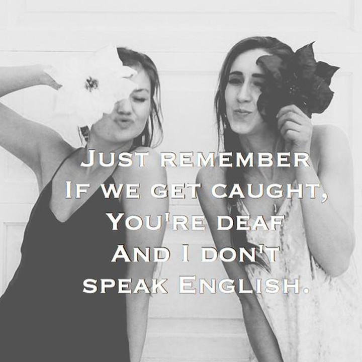 Just remember if we get caught, you're deaf and I don't speak English