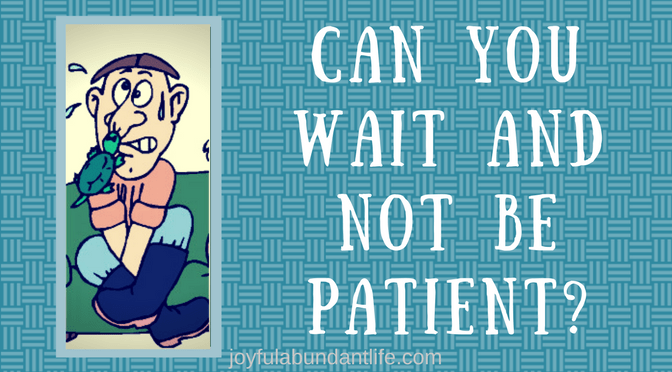 Can You wait and not be patient?