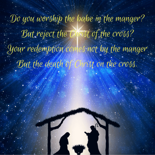 Do You Worship The Babe In The Manger, But Reject the Christ of the Cross_