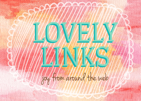 Lovely Links - Joy From Around The Web