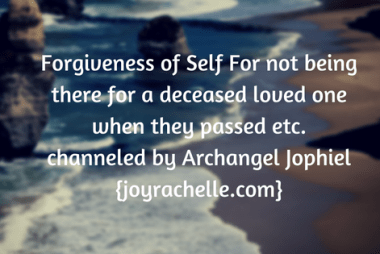 Forgiveness of Self For not being there for a deceased loved one when they passed etc. channeled by Archangel Jophiel