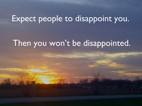 Expect people to disappoint you. Then you won't be disappointed.