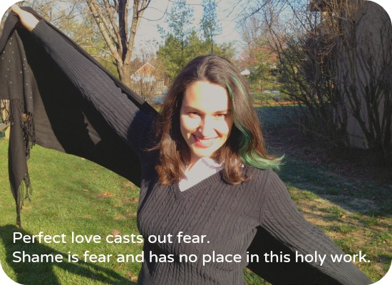 Perfect love casts out fear. Shame is fear and has no place in this holy work.
