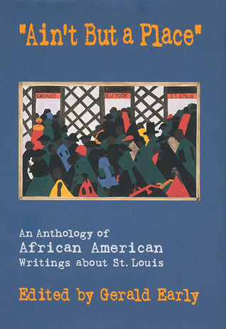 """Ain't But a Place"": an anthology of African American Writings about St. Louis, Gerald Early"
