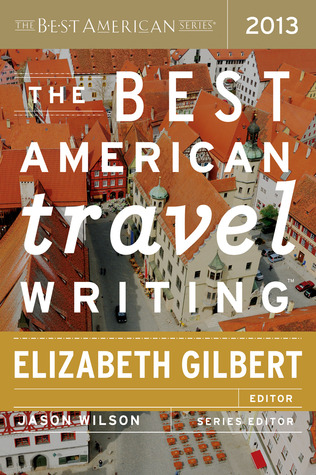 The Best American Travel Writing 2013, edited by Elizabeth Gilbert