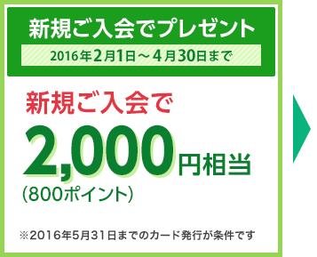 新規ご入会でプレゼント 2016年2月1日~4月30日まで 新規ご入会で2,000円相当(800ポイント) ※2016年5月31日までのカード発行が条件です