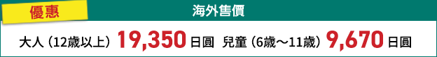 海外售價 優惠 大人(12歳以上) 19,000日圓 兒童(6歳~11歳) 9,500日圓
