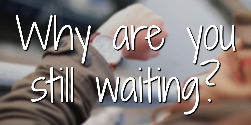 Why are you still waiting?