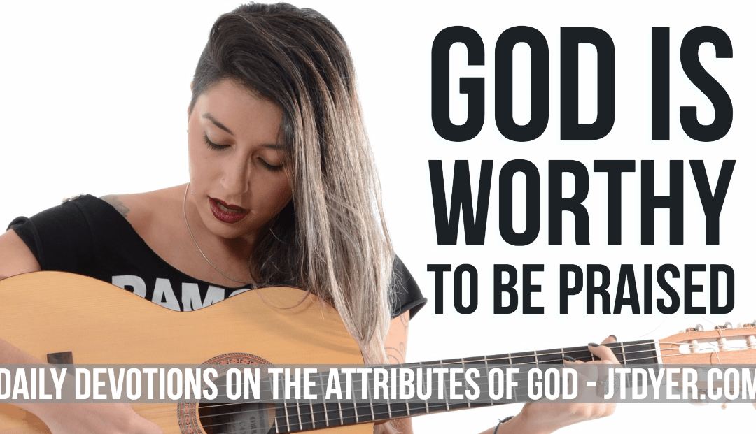 God is worthy to be praised – The Attributes of God