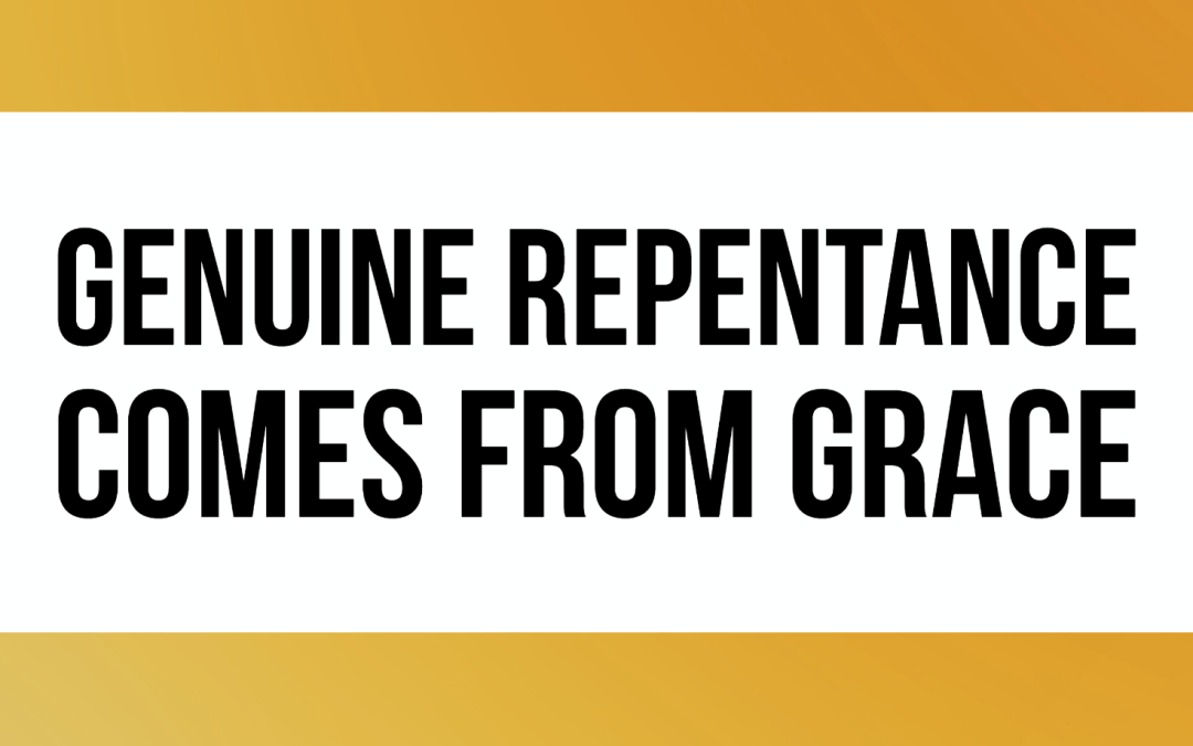 Genuine Repentance comes from grace