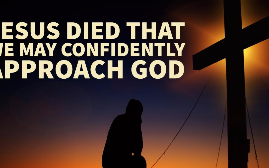 Jesus died that we may confidently approach God