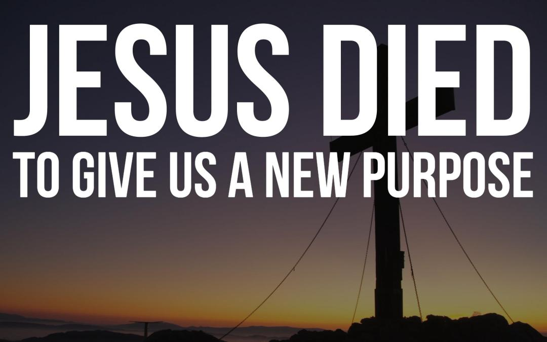 Jesus died to give us a new purpose