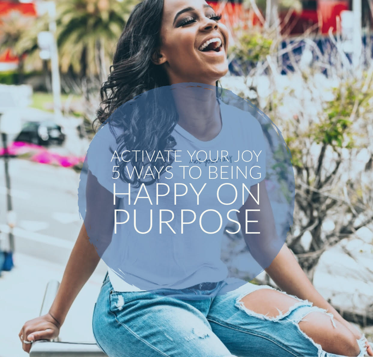 Activate Your Joy: 5 ways to being happy on purpose