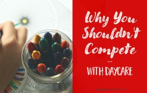 Why You Shouldn't Compete With Daycare