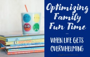 Optimizing Family Fun Time When Life Gets Overwhelming