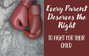 Every Parent Deserves the Right to Fight For Their Child