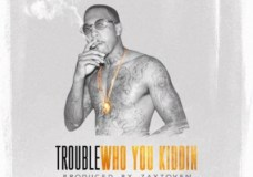 Trouble – Who You Kiddin'