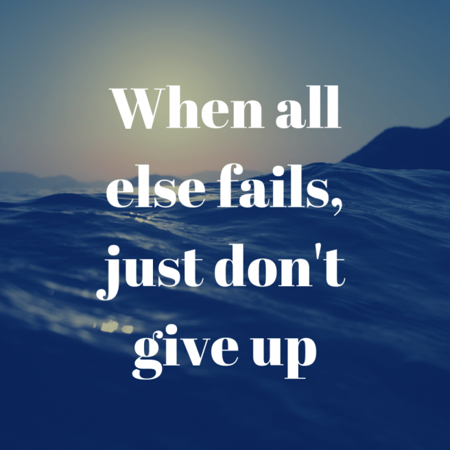 when all else fails just don't give up quote