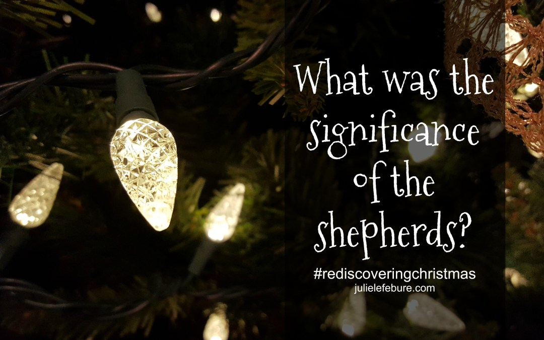 Rediscovering Christmas – The Significance Of The Shepherds
