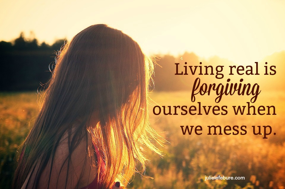 Living Real Is Forgiving Ourselves When We Mess Up